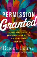 PERMISSION GRANTED: Kickass Strategies To Bootstrap Your Way To Unconditional Self-Love